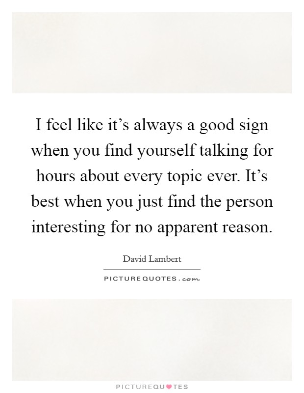 I feel like it's always a good sign when you find yourself talking for hours about every topic ever. It's best when you just find the person interesting for no apparent reason Picture Quote #1