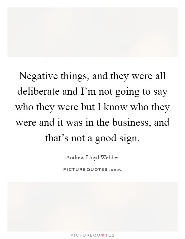Negative things, and they were all deliberate and I'm not going to say who they were but I know who they were and it was in the business, and that's not a good sign Picture Quote #1