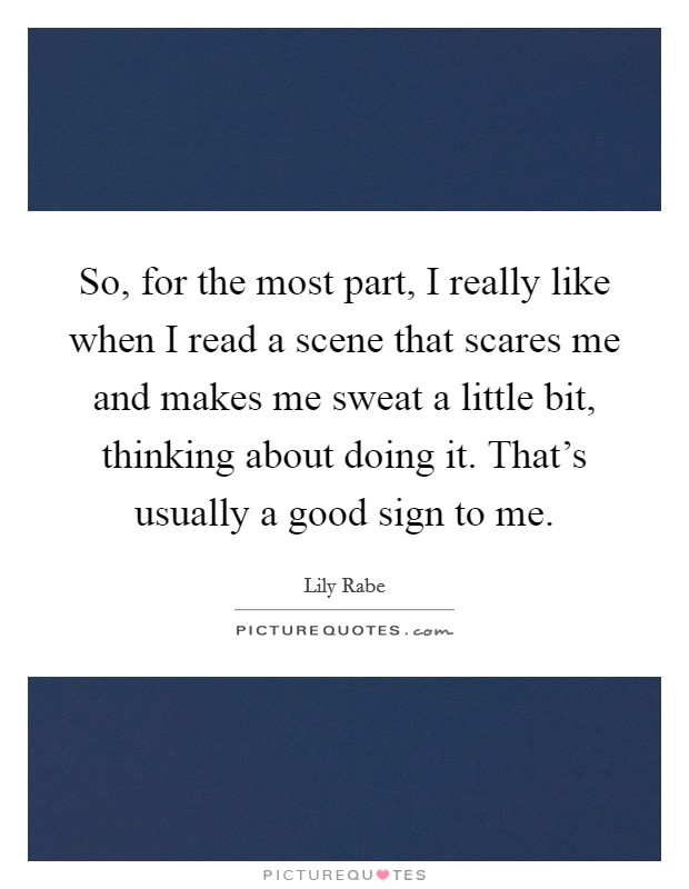So, for the most part, I really like when I read a scene that scares me and makes me sweat a little bit, thinking about doing it. That's usually a good sign to me Picture Quote #1