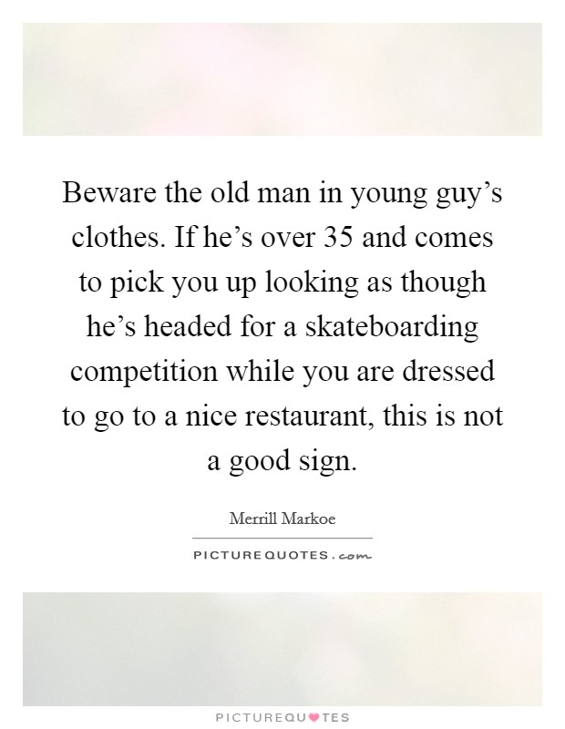 Beware the old man in young guy's clothes. If he's over 35 and comes to pick you up looking as though he's headed for a skateboarding competition while you are dressed to go to a nice restaurant, this is not a good sign Picture Quote #1