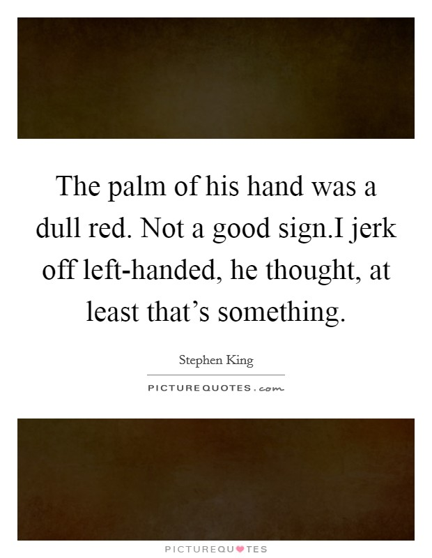 The palm of his hand was a dull red. Not a good sign.I jerk off left-handed, he thought, at least that's something Picture Quote #1