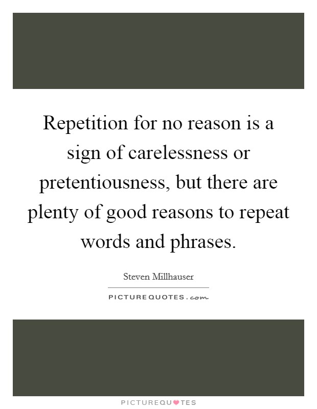 Repetition for no reason is a sign of carelessness or pretentiousness, but there are plenty of good reasons to repeat words and phrases Picture Quote #1