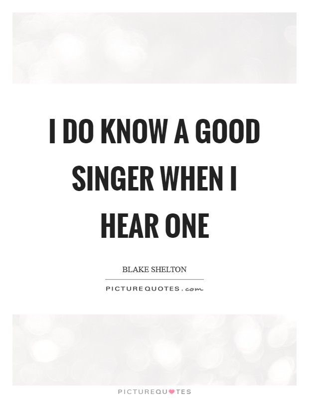I do know a good singer when I hear one Picture Quote #1
