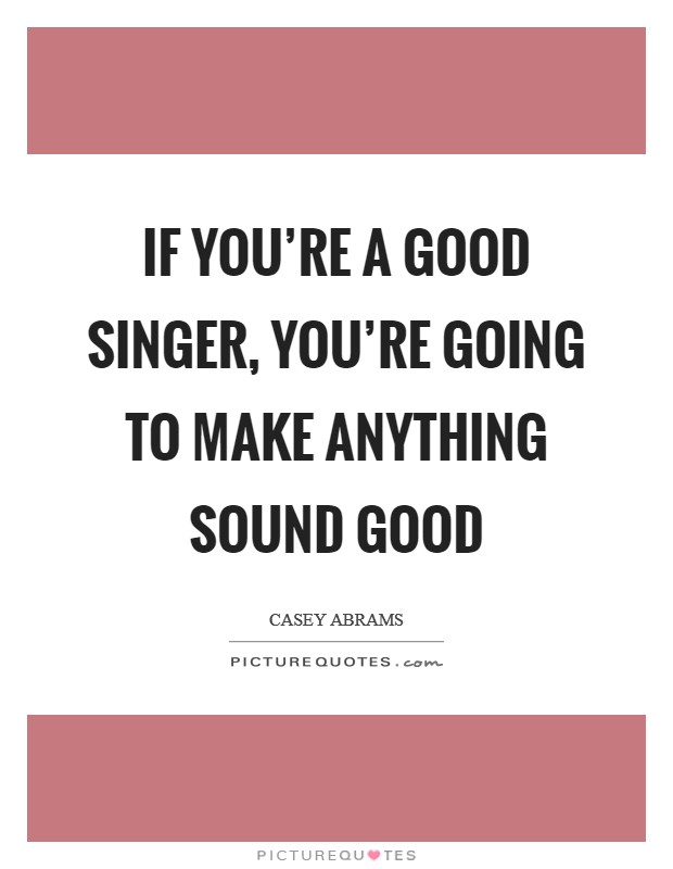 If you're a good singer, you're going to make anything sound good Picture Quote #1