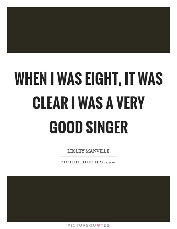 When I was eight, it was clear I was a very good singer Picture Quote #1