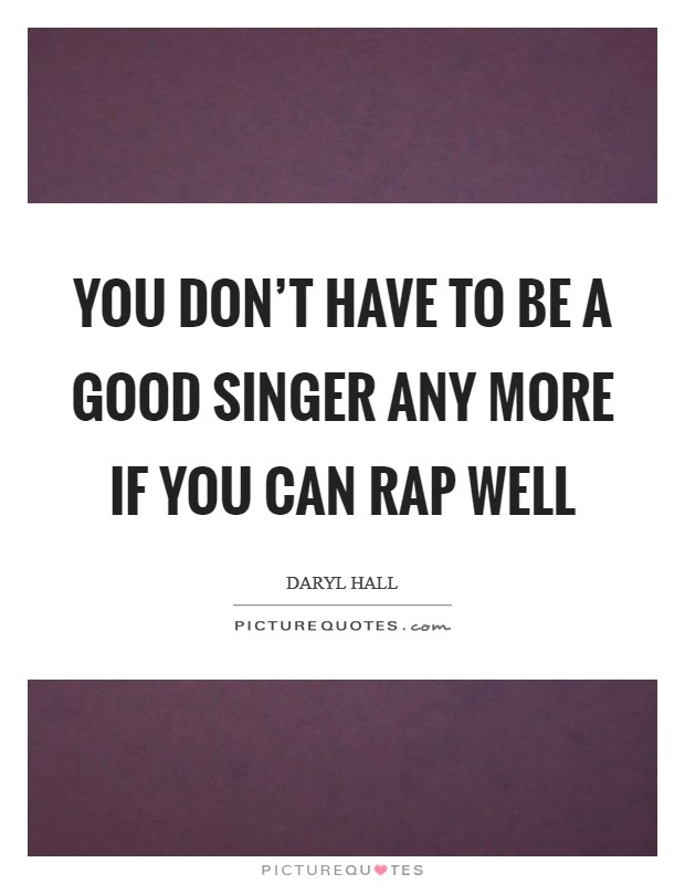 You don't have to be a good singer any more if you can rap well Picture Quote #1