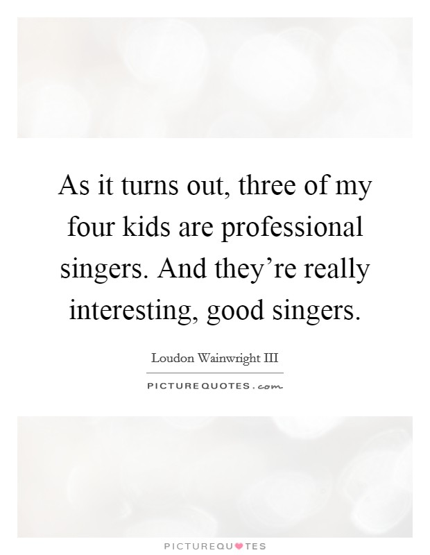 As it turns out, three of my four kids are professional singers. And they're really interesting, good singers Picture Quote #1
