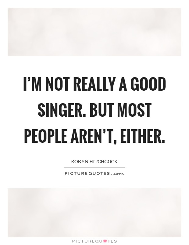 I'm not really a good singer. But most people aren't, either