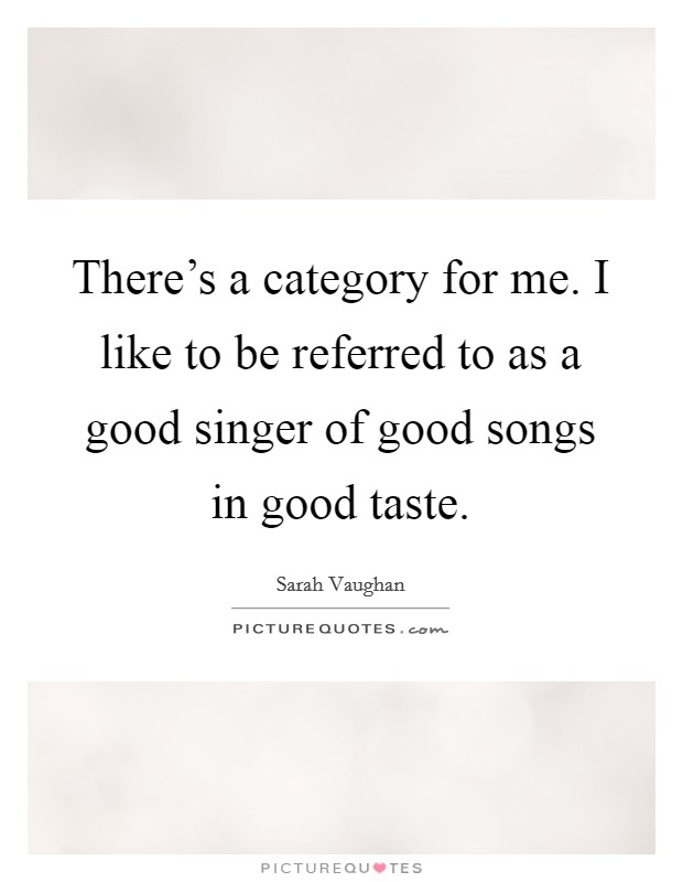 There's a category for me. I like to be referred to as a good singer of good songs in good taste. Picture Quote #1