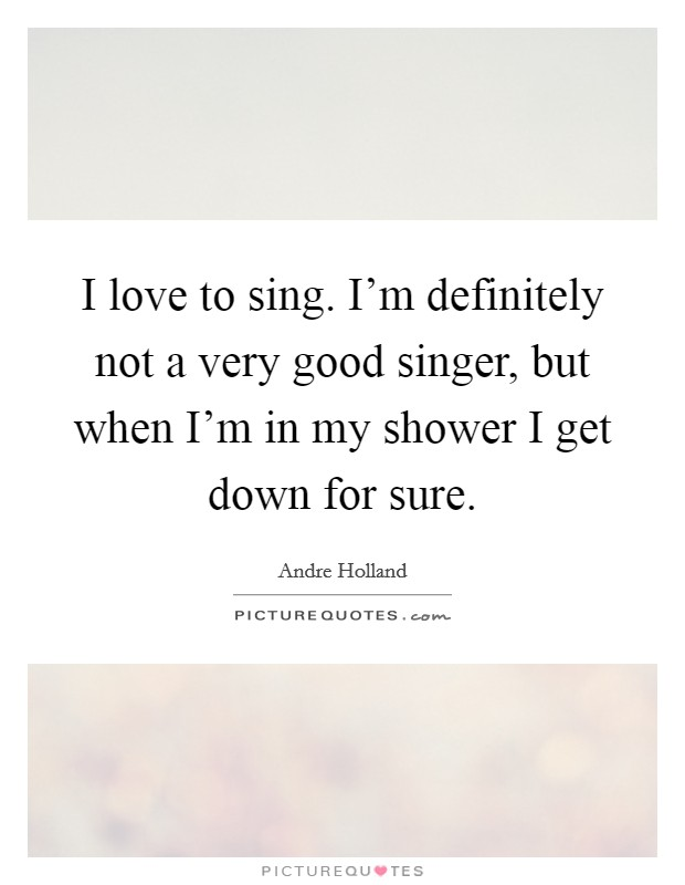 I love to sing. I'm definitely not a very good singer, but when I'm in my shower I get down for sure Picture Quote #1