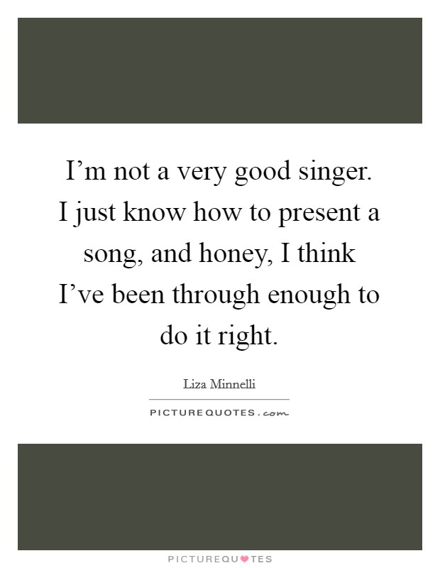 I'm not a very good singer. I just know how to present a song, and honey, I think I've been through enough to do it right Picture Quote #1