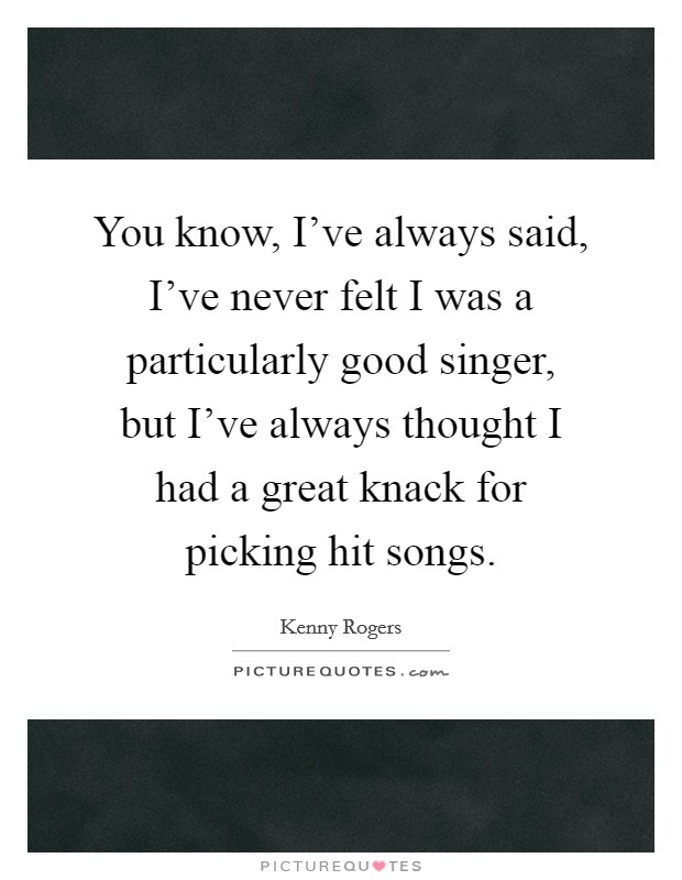 You know, I've always said, I've never felt I was a particularly good singer, but I've always thought I had a great knack for picking hit songs Picture Quote #1