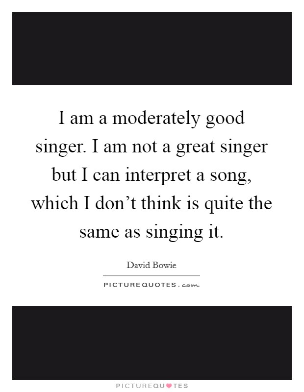 I am a moderately good singer. I am not a great singer but I can interpret a song, which I don't think is quite the same as singing it Picture Quote #1