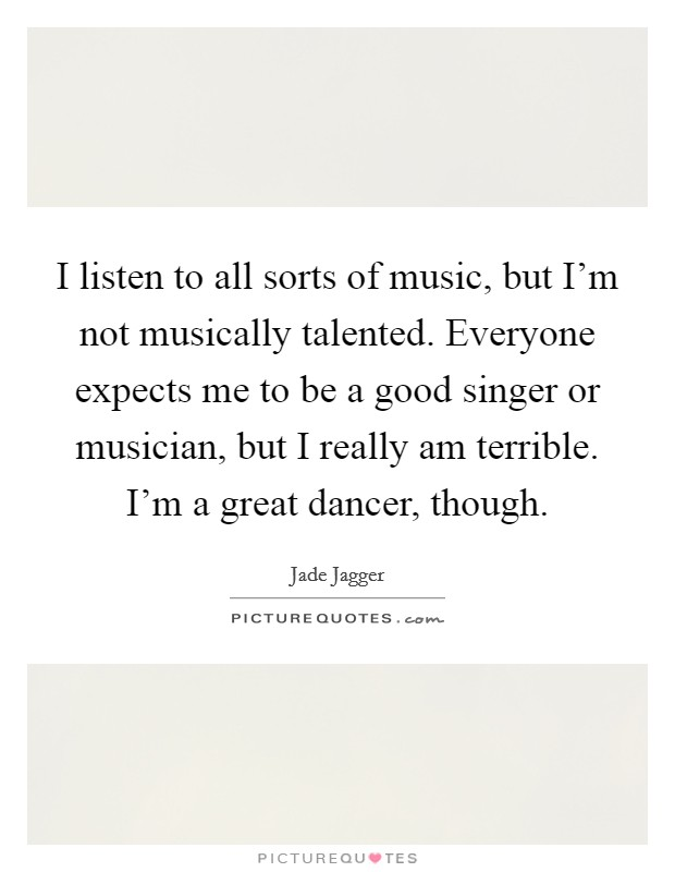 I listen to all sorts of music, but I'm not musically talented. Everyone expects me to be a good singer or musician, but I really am terrible. I'm a great dancer, though Picture Quote #1