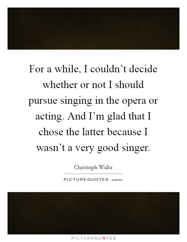 For a while, I couldn't decide whether or not I should pursue singing in the opera or acting. And I'm glad that I chose the latter because I wasn't a very good singer Picture Quote #1