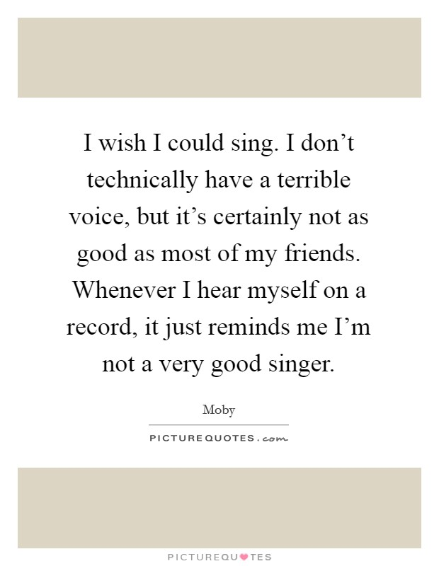 I wish I could sing. I don't technically have a terrible voice, but it's certainly not as good as most of my friends. Whenever I hear myself on a record, it just reminds me I'm not a very good singer Picture Quote #1