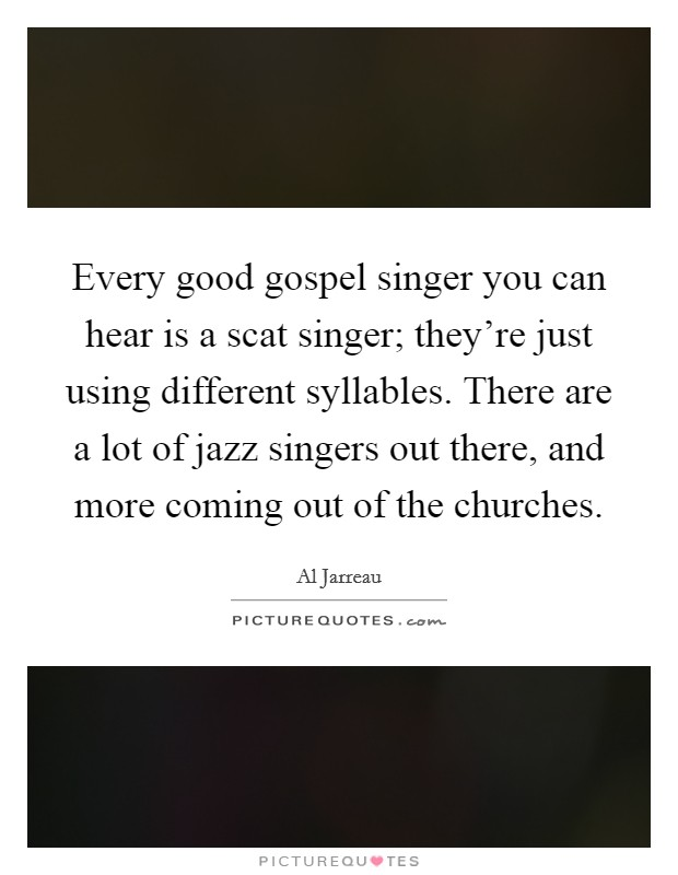 Every good gospel singer you can hear is a scat singer; they're just using different syllables. There are a lot of jazz singers out there, and more coming out of the churches Picture Quote #1