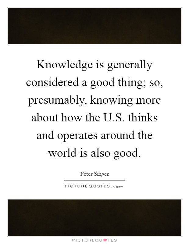 Knowledge is generally considered a good thing; so, presumably, knowing more about how the U.S. thinks and operates around the world is also good Picture Quote #1