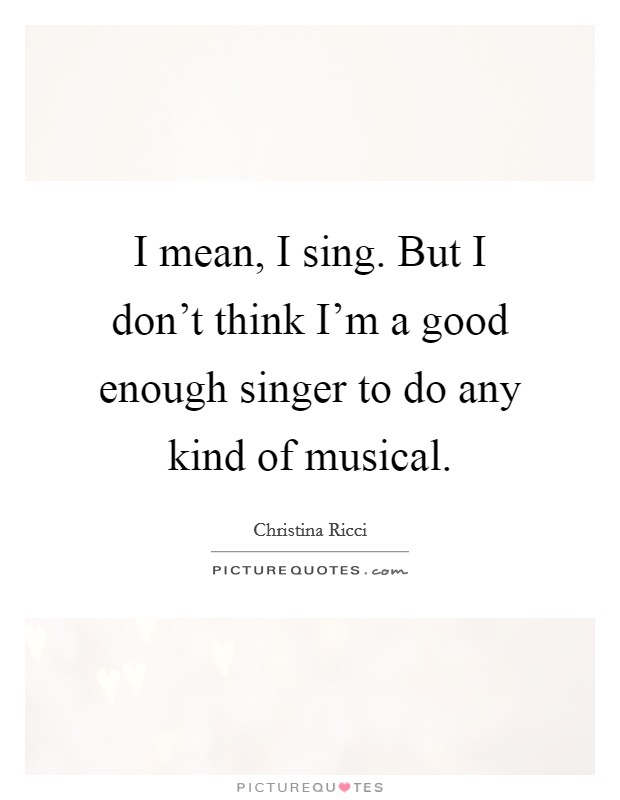 I mean, I sing. But I don't think I'm a good enough singer to do any kind of musical Picture Quote #1