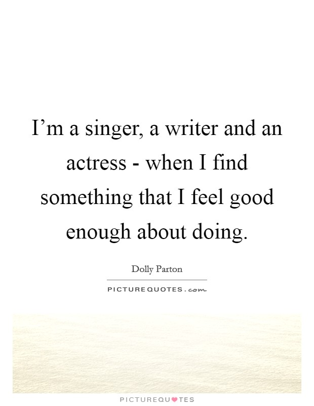 I'm a singer, a writer and an actress - when I find something that I feel good enough about doing Picture Quote #1