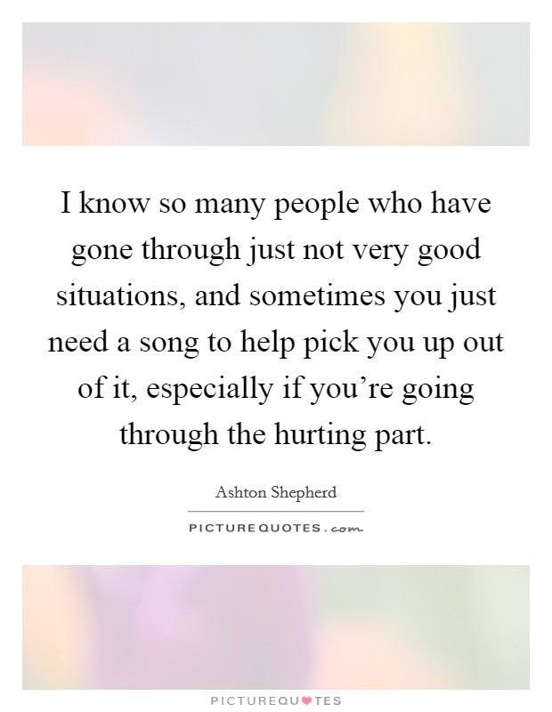 I know so many people who have gone through just not very good situations, and sometimes you just need a song to help pick you up out of it, especially if you're going through the hurting part Picture Quote #1