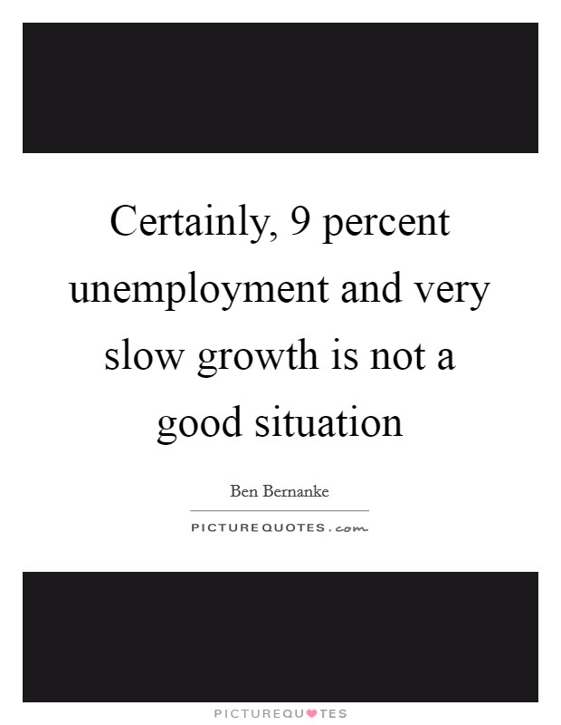 Certainly, 9 percent unemployment and very slow growth is not a good situation Picture Quote #1