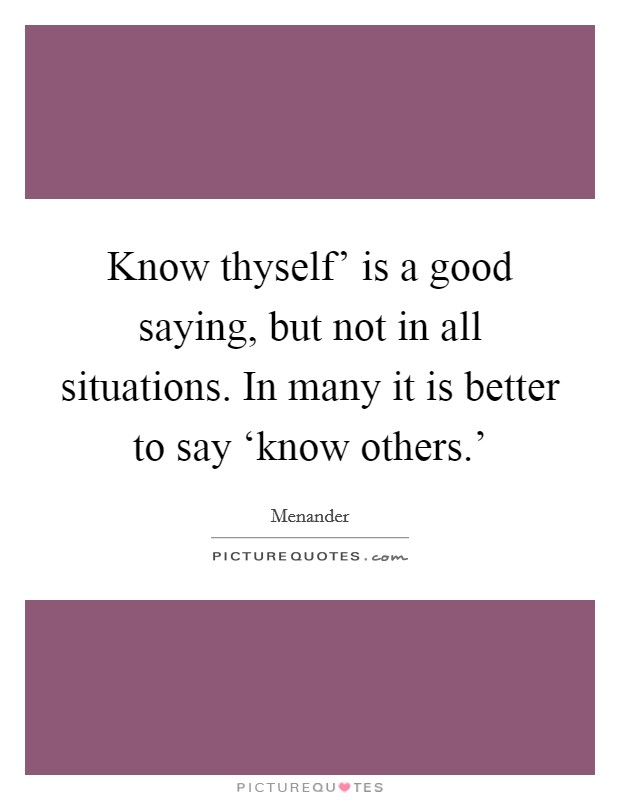 Know thyself' is a good saying, but not in all situations. In many it is better to say 'know others.' Picture Quote #1