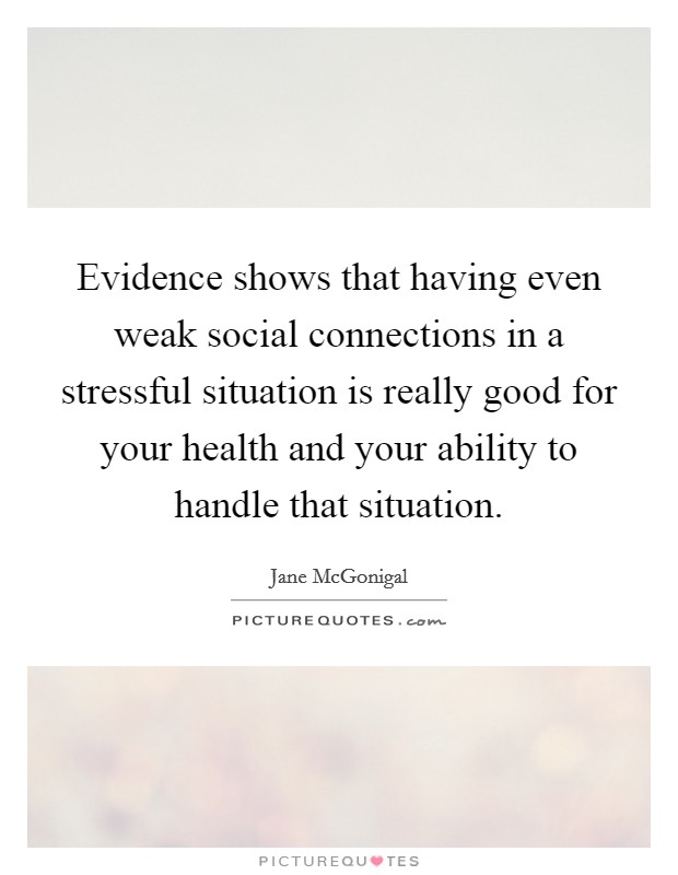 Evidence shows that having even weak social connections in a stressful situation is really good for your health and your ability to handle that situation Picture Quote #1