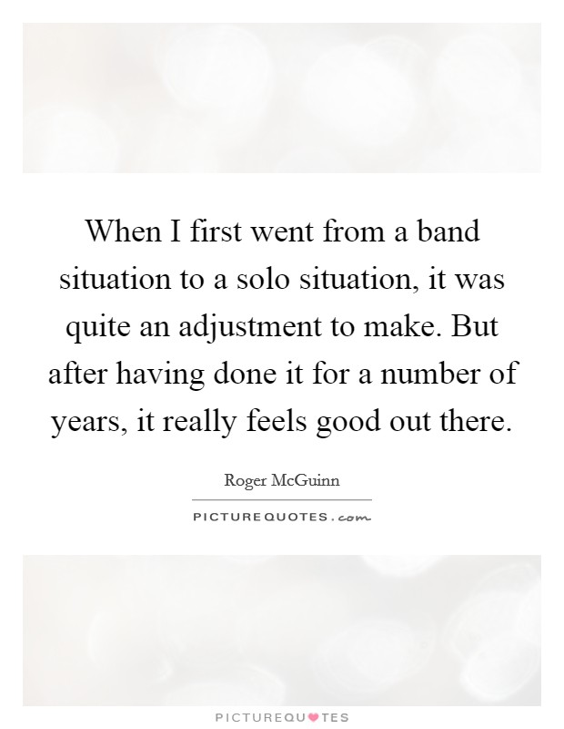When I first went from a band situation to a solo situation, it was quite an adjustment to make. But after having done it for a number of years, it really feels good out there Picture Quote #1