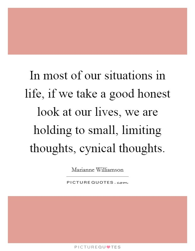 In most of our situations in life, if we take a good honest look at our lives, we are holding to small, limiting thoughts, cynical thoughts Picture Quote #1