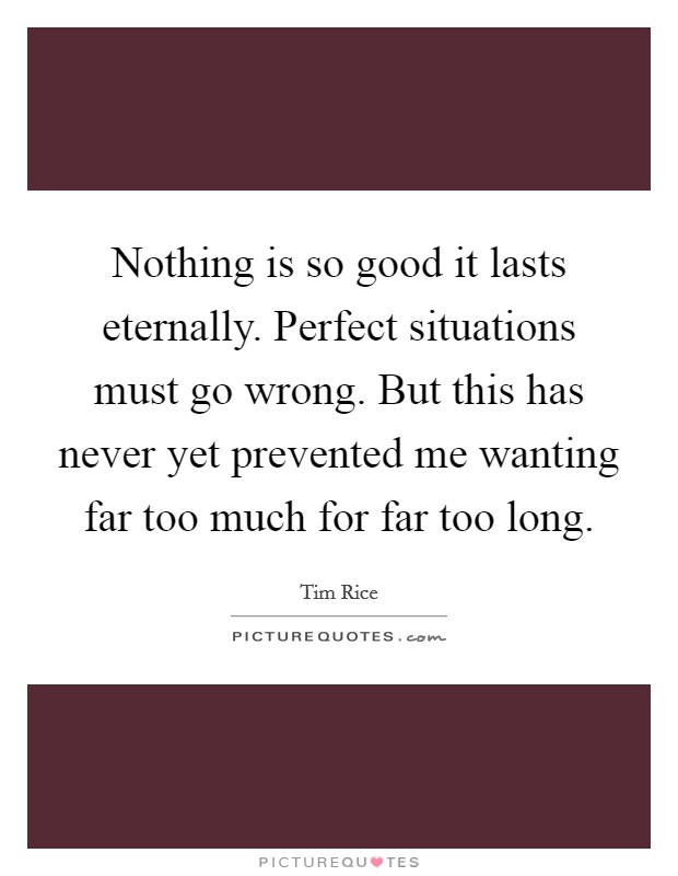 Nothing is so good it lasts eternally. Perfect situations must go wrong. But this has never yet prevented me wanting far too much for far too long Picture Quote #1