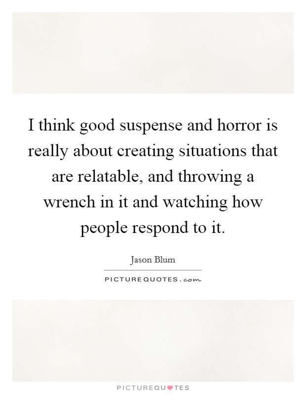 I think good suspense and horror is really about creating situations that are relatable, and throwing a wrench in it and watching how people respond to it Picture Quote #1