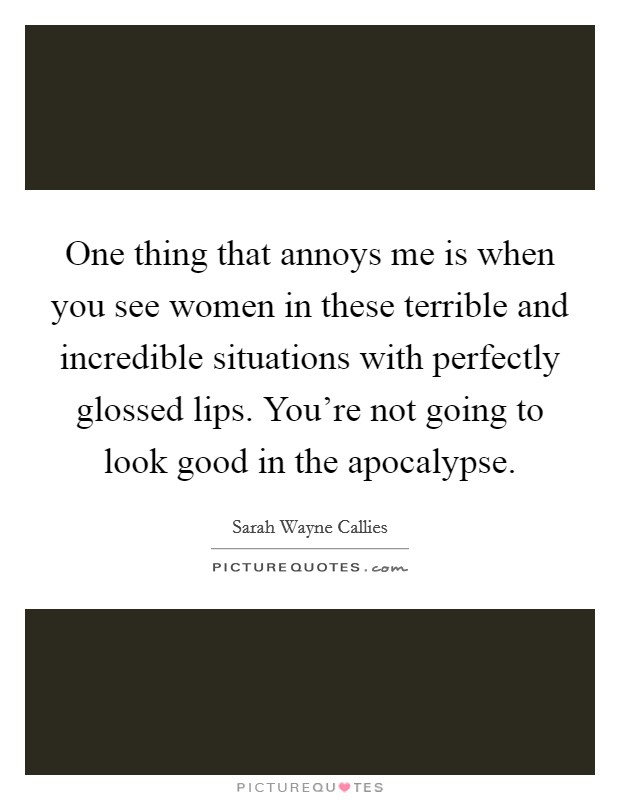 One thing that annoys me is when you see women in these terrible and incredible situations with perfectly glossed lips. You're not going to look good in the apocalypse Picture Quote #1