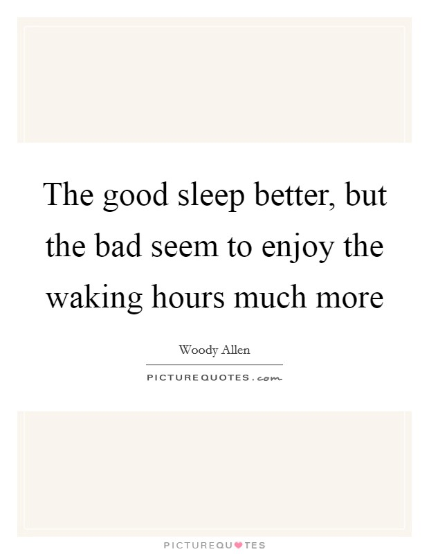 The good sleep better, but the bad seem to enjoy the waking hours much more Picture Quote #1