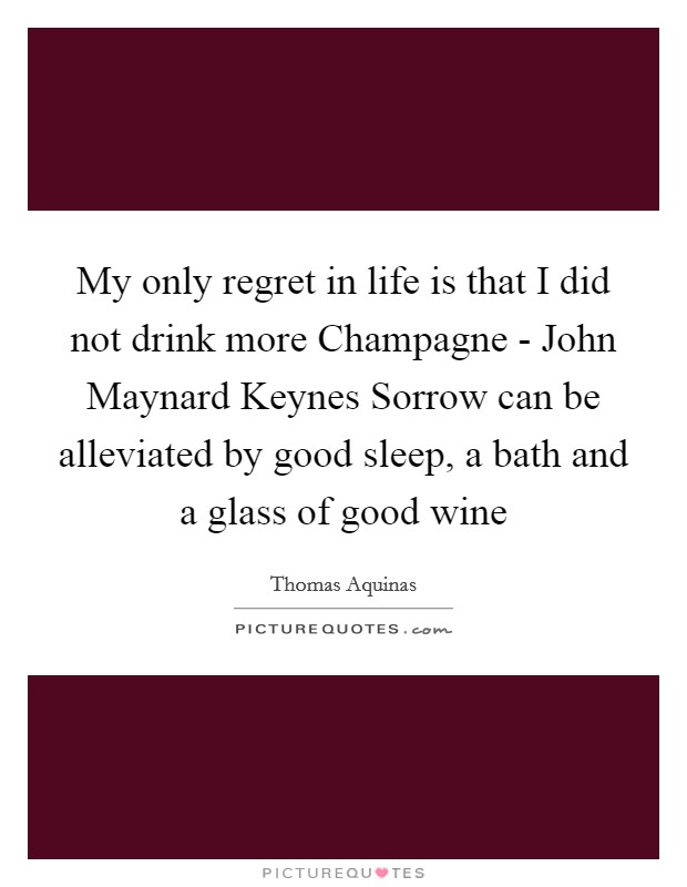 My only regret in life is that I did not drink more Champagne - John Maynard Keynes Sorrow can be alleviated by good sleep, a bath and a glass of good wine Picture Quote #1