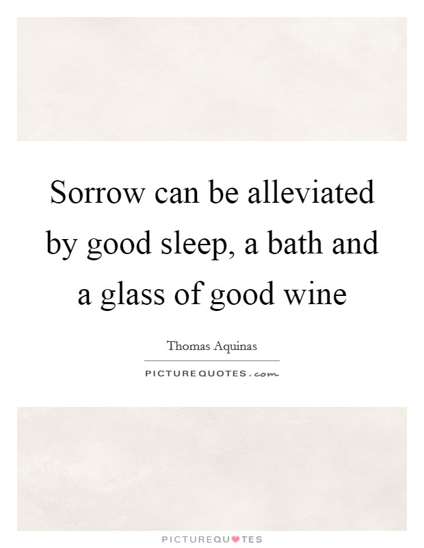 Sorrow can be alleviated by good sleep, a bath and a glass of good wine Picture Quote #1