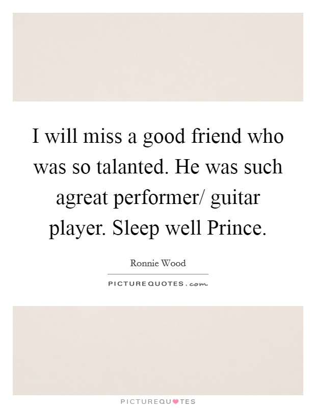 I will miss a good friend who was so talanted. He was such agreat performer/ guitar player. Sleep well Prince Picture Quote #1