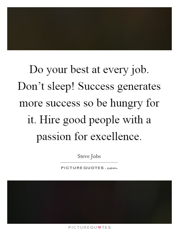 Do your best at every job. Don't sleep! Success generates more success so be hungry for it. Hire good people with a passion for excellence Picture Quote #1