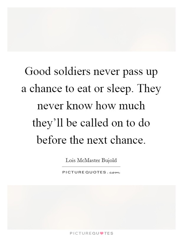 Good soldiers never pass up a chance to eat or sleep. They never know how much they'll be called on to do before the next chance Picture Quote #1