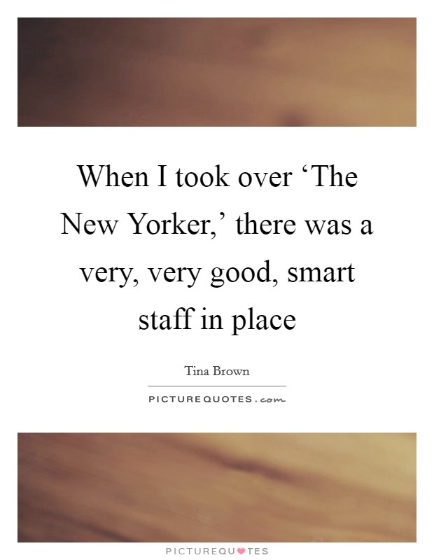 When I took over 'The New Yorker,' there was a very, very good, smart staff in place Picture Quote #1