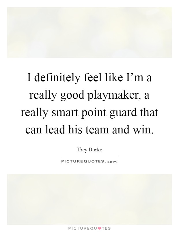 I definitely feel like I'm a really good playmaker, a really smart point guard that can lead his team and win Picture Quote #1