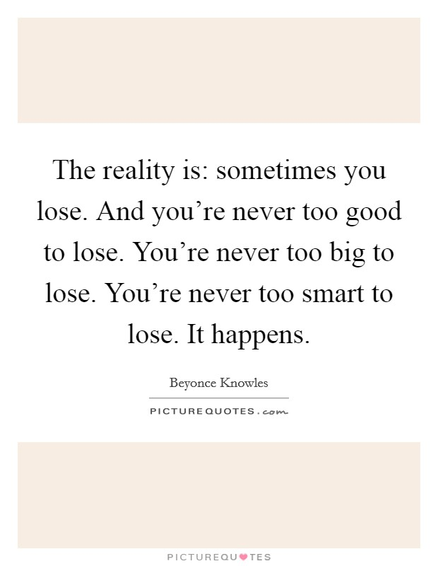 The reality is: sometimes you lose. And you're never too good to lose. You're never too big to lose. You're never too smart to lose. It happens Picture Quote #1