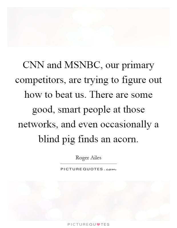 CNN and MSNBC, our primary competitors, are trying to figure out how to beat us. There are some good, smart people at those networks, and even occasionally a blind pig finds an acorn Picture Quote #1