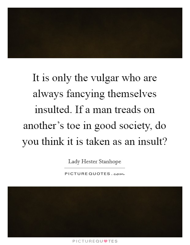 It is only the vulgar who are always fancying themselves insulted. If a man treads on another's toe in good society, do you think it is taken as an insult? Picture Quote #1