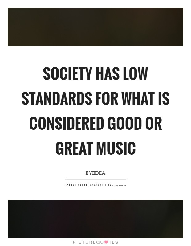 Society has low standards for what is considered good or great music Picture Quote #1