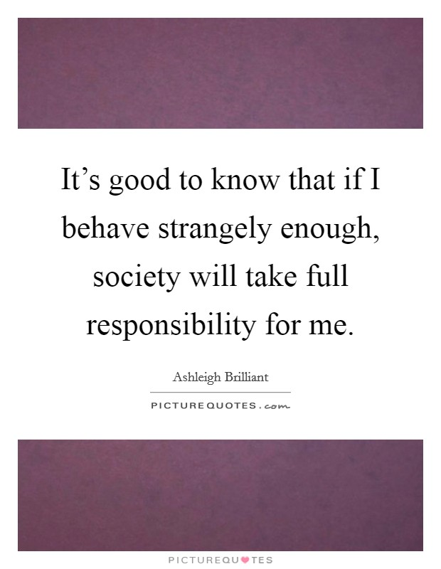It's good to know that if I behave strangely enough, society will take full responsibility for me Picture Quote #1
