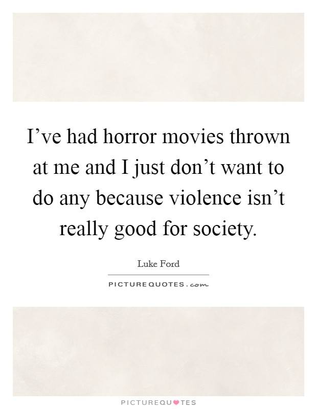 I've had horror movies thrown at me and I just don't want to do any because violence isn't really good for society Picture Quote #1
