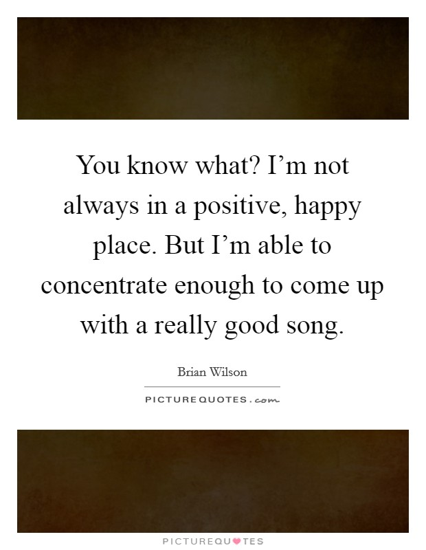 You know what? I'm not always in a positive, happy place. But I'm able to concentrate enough to come up with a really good song Picture Quote #1