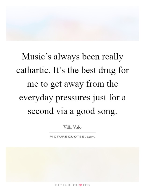 Music's always been really cathartic. It's the best drug for me to get away from the everyday pressures just for a second via a good song Picture Quote #1