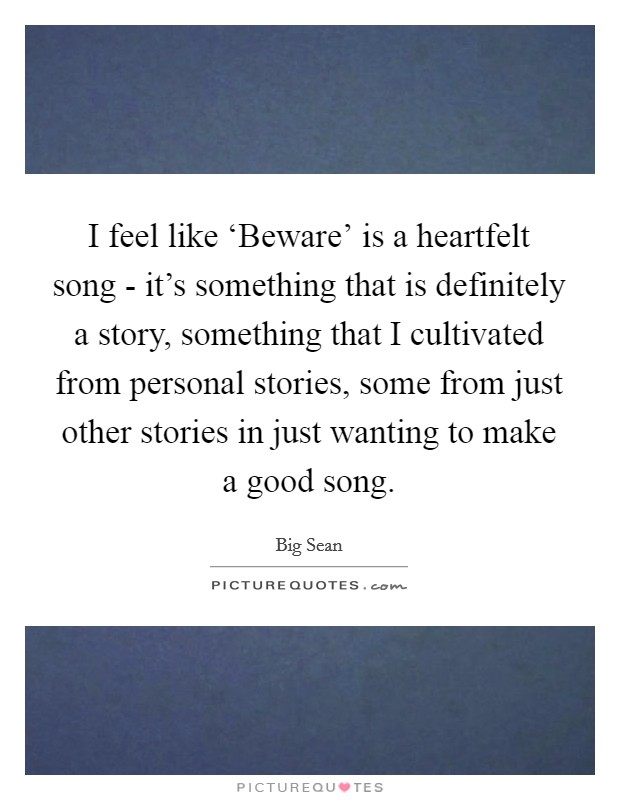 I feel like 'Beware' is a heartfelt song - it's something that is definitely a story, something that I cultivated from personal stories, some from just other stories in just wanting to make a good song Picture Quote #1